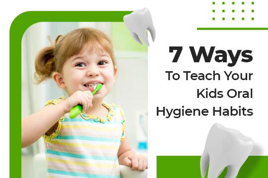 7 Ways to Teach Your Kids Oral Hygiene Habits