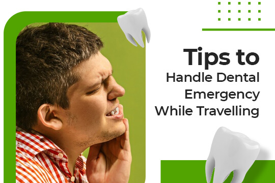 Practical Tips to Handle Dental Emergencies While Travelling
